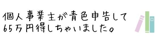 個人事業主が青色申告で確定申告して65万円得しちゃいました